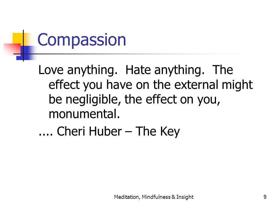 Meditation, Mindfulness & Insight9 Compassion Love anything. Hate anything. The effect you have on the external might be negligible, the effect on you