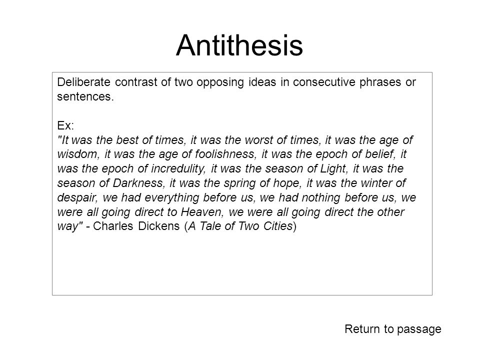 Antithesis Deliberate contrast of two opposing ideas in consecutive phrases or sentences.