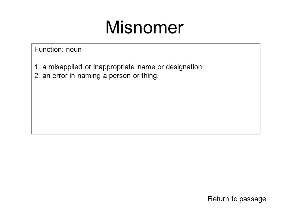 Misnomer Return to passage Function: noun 1. a misapplied or inappropriate name or designation.