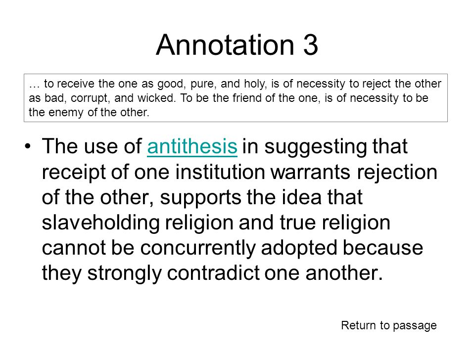 Annotation 3 The use of antithesis in suggesting that receipt of one institution warrants rejection of the other, supports the idea that slaveholding religion and true religion cannot be concurrently adopted because they strongly contradict one another.antithesis … to receive the one as good, pure, and holy, is of necessity to reject the other as bad, corrupt, and wicked.