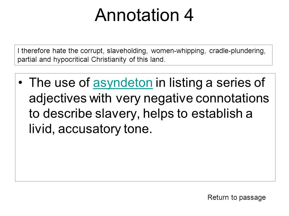 Annotation 4 The use of asyndeton in listing a series of adjectives with very negative connotations to describe slavery, helps to establish a livid, accusatory tone.asyndeton I therefore hate the corrupt, slaveholding, women-whipping, cradle-plundering, partial and hypocritical Christianity of this land.