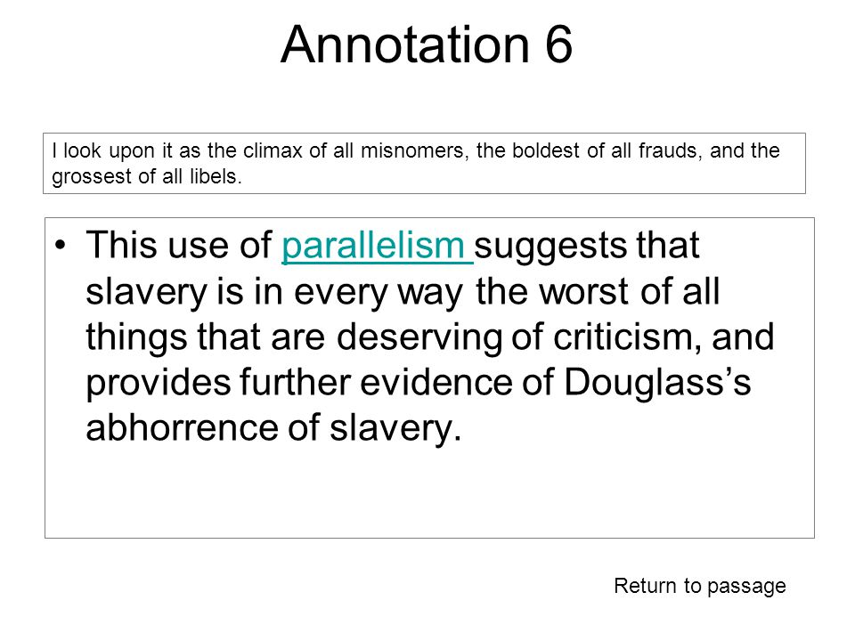 Annotation 6 This use of parallelism suggests that slavery is in every way the worst of all things that are deserving of criticism, and provides further evidence of Douglass's abhorrence of slavery.parallelism I look upon it as the climax of all misnomers, the boldest of all frauds, and the grossest of all libels.