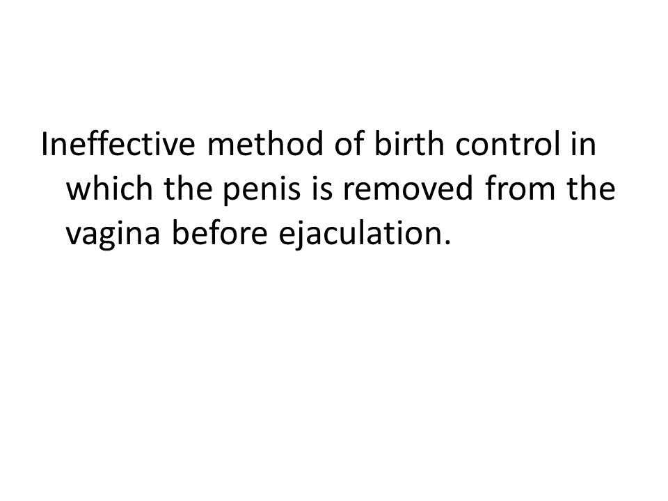 Ineffective method of birth control in which the penis is removed from the vagina before ejaculation.