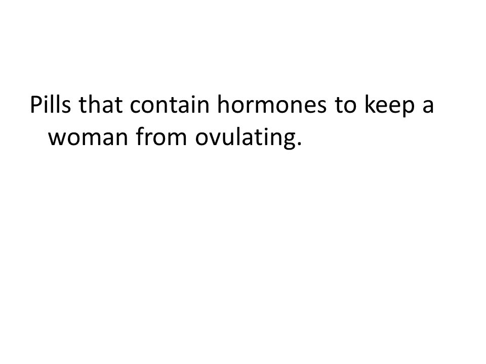 Pills that contain hormones to keep a woman from ovulating.