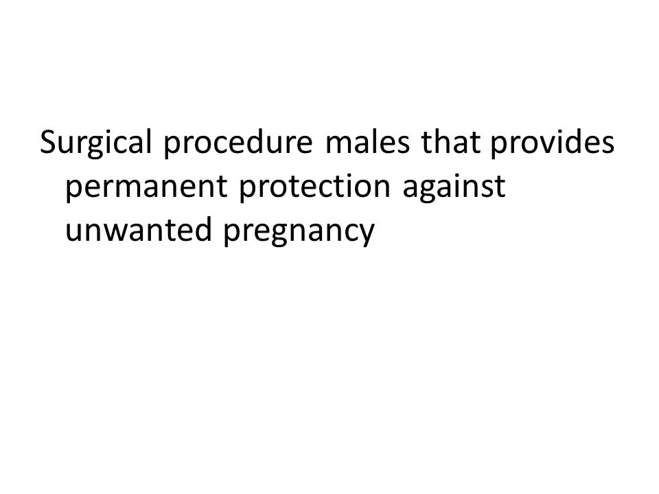 Surgical procedure males that provides permanent protection against unwanted pregnancy