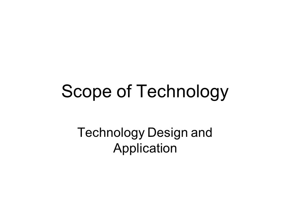 Scope of Technology Technology Design and Application