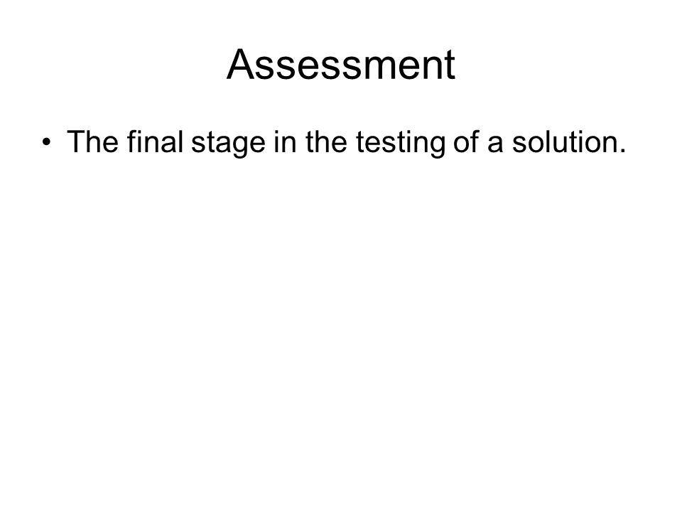 Assessment The final stage in the testing of a solution.