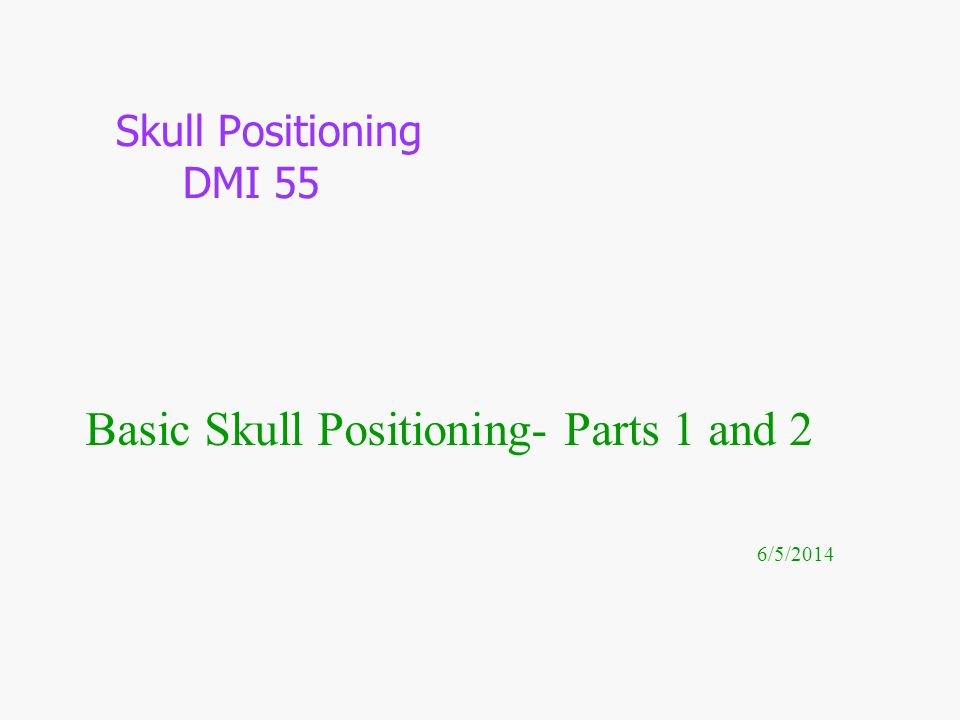 Basic Skull Positioning- Parts 1 and 2 6/5/2014 Skull Positioning DMI 55