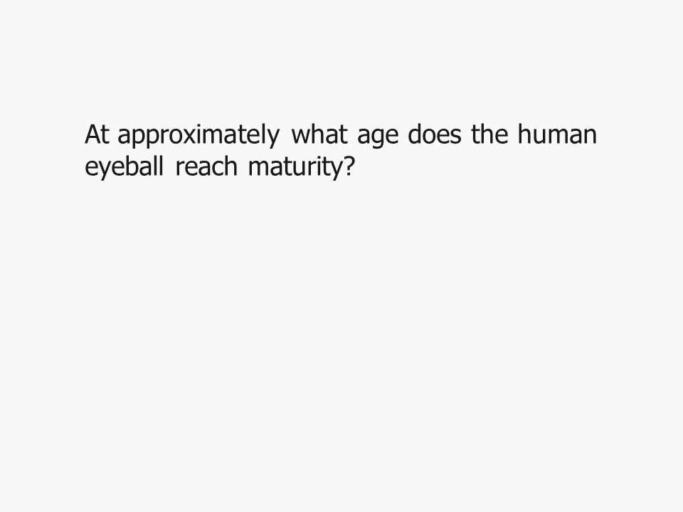 At approximately what age does the human eyeball reach maturity