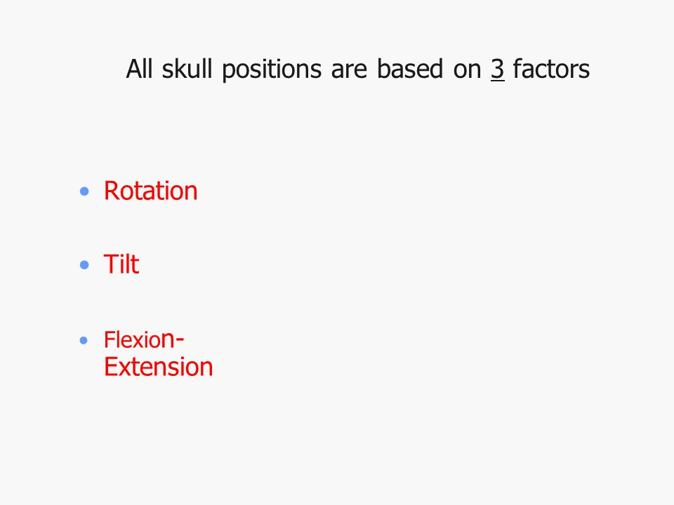 All skull positions are based on 3 factors Rotation Tilt Flexio n- Extension