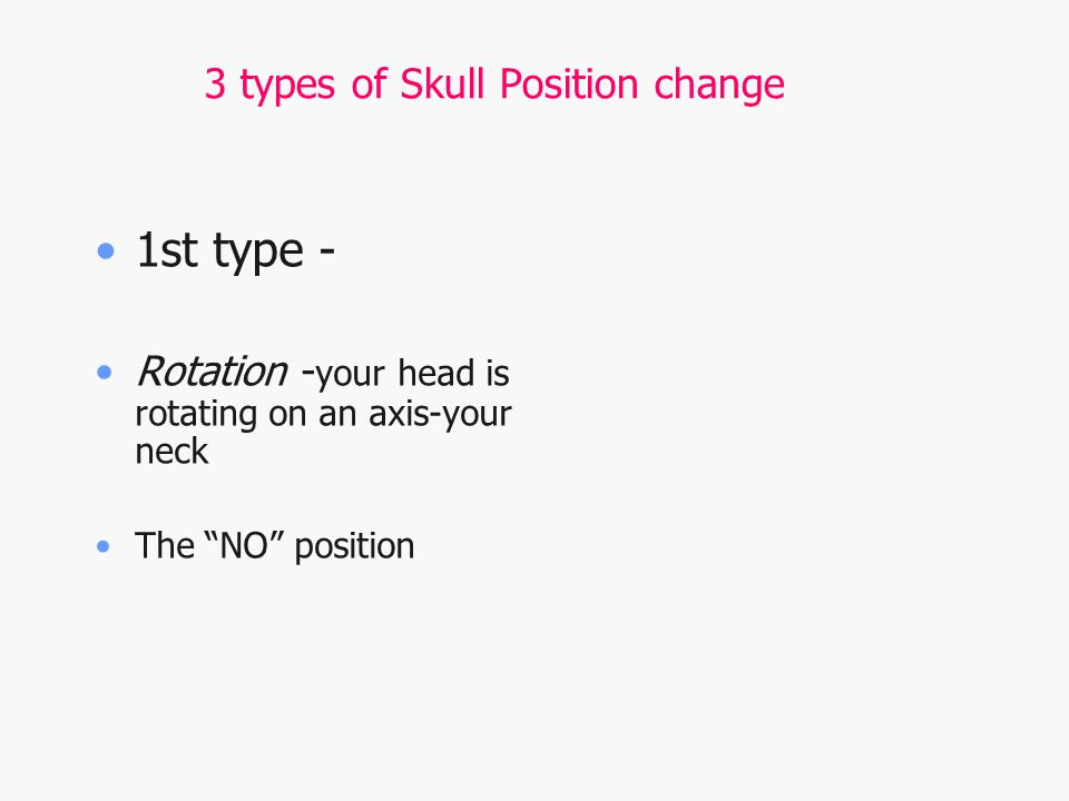 3 types of Skull Position change 1st type - Rotation - your head is rotating on an axis-your neck The NO position
