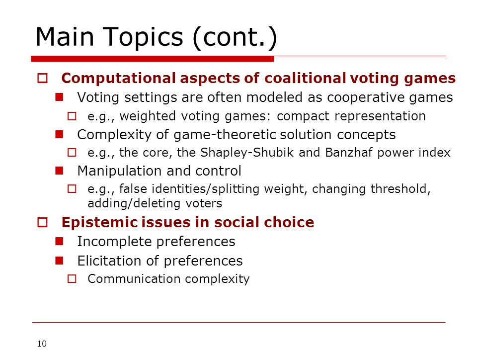 10 Main Topics (cont.)  Computational aspects of coalitional voting games Voting settings are often modeled as cooperative games  e.g., weighted voting games: compact representation Complexity of game-theoretic solution concepts  e.g., the core, the Shapley-Shubik and Banzhaf power index Manipulation and control  e.g., false identities/splitting weight, changing threshold, adding/deleting voters  Epistemic issues in social choice Incomplete preferences Elicitation of preferences  Communication complexity