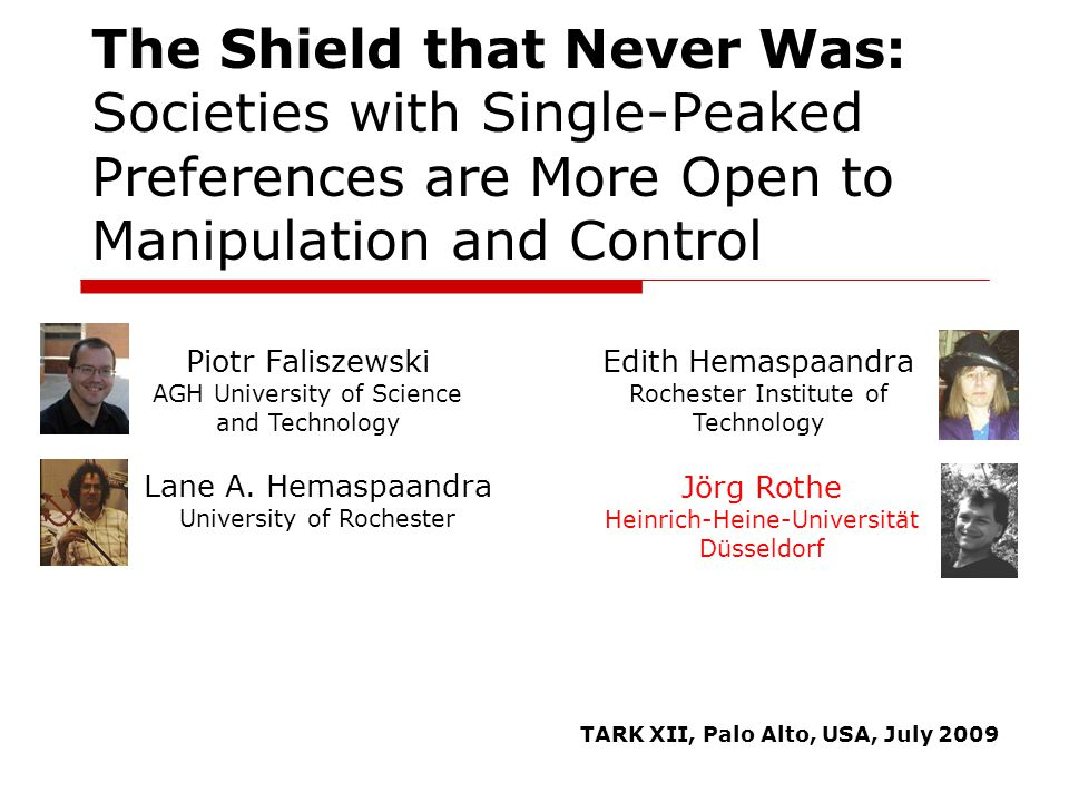 The Shield that Never Was: Societies with Single-Peaked Preferences are More Open to Manipulation and Control Piotr Faliszewski AGH University of Science and Technology Jörg Rothe Heinrich-Heine-Universität Düsseldorf Lane A.