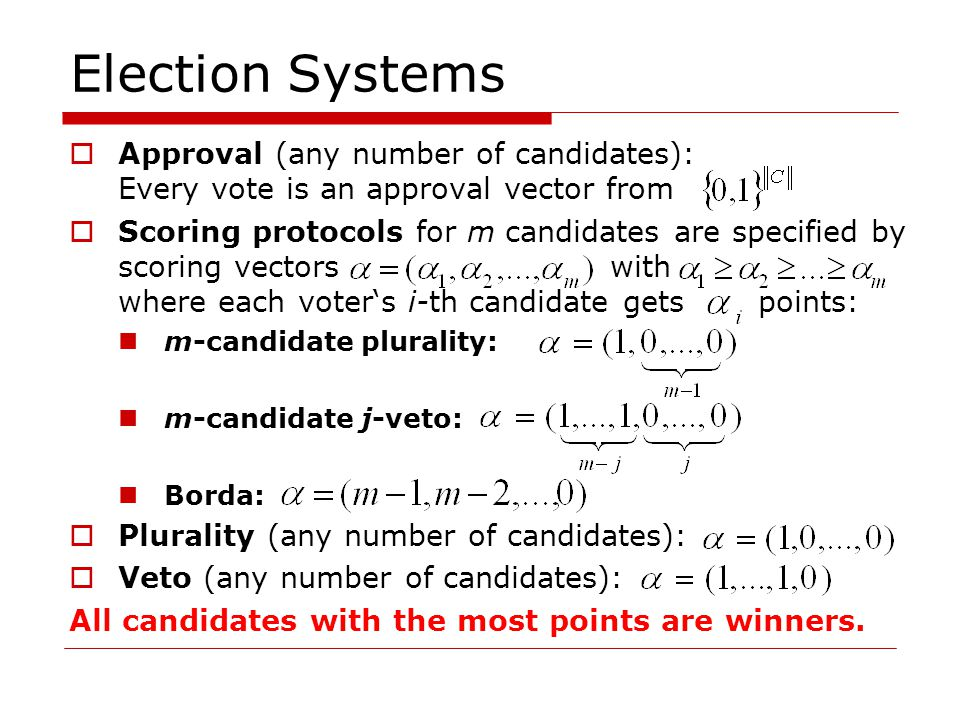 Election Systems  Approval (any number of candidates): Every vote is an approval vector from  Scoring protocols for m candidates are specified by scoring vectors with where each voter's i-th candidate gets points: m-candidate plurality: m-candidate j-veto: Borda:  Plurality (any number of candidates):  Veto (any number of candidates): All candidates with the most points are winners.