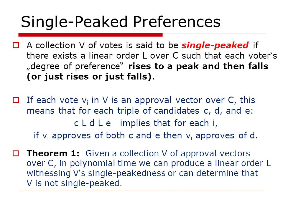 """Single-Peaked Preferences  A collection V of votes is said to be single-peaked if there exists a linear order L over C such that each voter's """"degree of preference rises to a peak and then falls (or just rises or just falls)."""