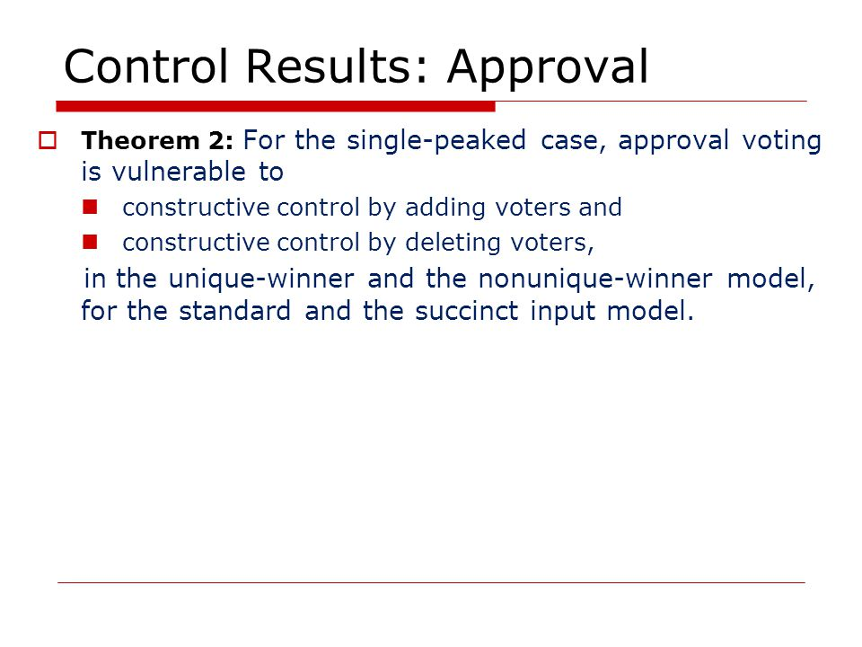 Control Results: Approval  Theorem 2: For the single-peaked case, approval voting is vulnerable to constructive control by adding voters and constructive control by deleting voters, in the unique-winner and the nonunique-winner model, for the standard and the succinct input model.