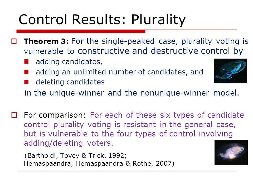 Control Results: Plurality  Theorem 3: For the single-peaked case, plurality voting is vulnerable to constructive and destructive control by adding candidates, adding an unlimited number of candidates, and deleting candidates in the unique-winner and the nonunique-winner model.