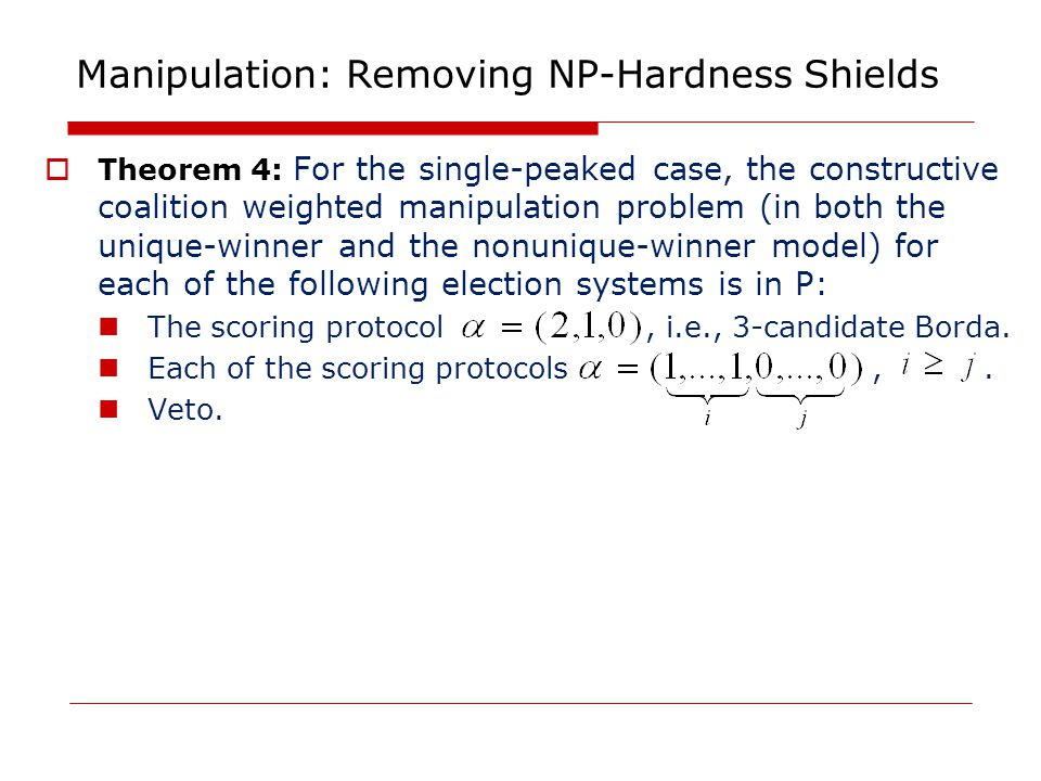 Manipulation: Removing NP-Hardness Shields  Theorem 4: For the single-peaked case, the constructive coalition weighted manipulation problem (in both the unique-winner and the nonunique-winner model) for each of the following election systems is in P: The scoring protocol, i.e., 3-candidate Borda.