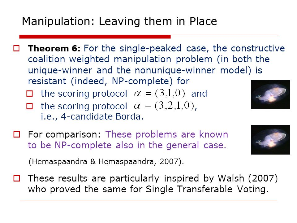 Manipulation: Leaving them in Place  Theorem 6: For the single-peaked case, the constructive coalition weighted manipulation problem (in both the unique-winner and the nonunique-winner model) is resistant (indeed, NP-complete) for  the scoring protocol and  the scoring protocol, i.e., 4-candidate Borda.