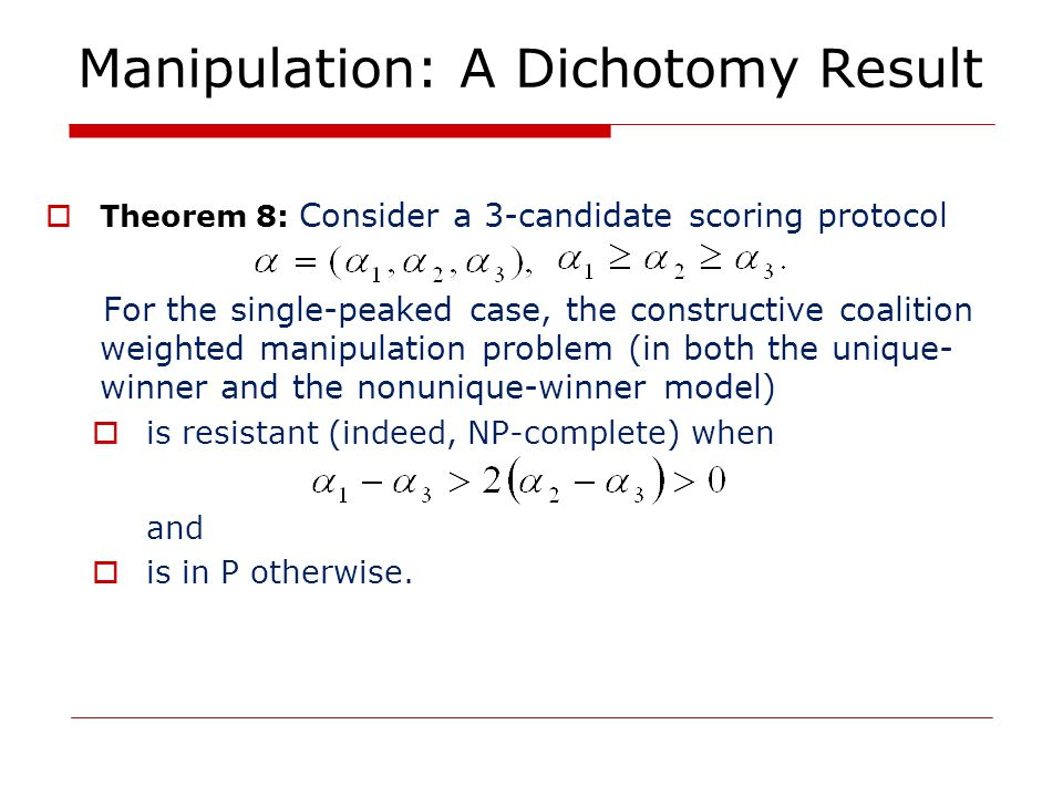 Manipulation: A Dichotomy Result  Theorem 8: Consider a 3-candidate scoring protocol For the single-peaked case, the constructive coalition weighted manipulation problem (in both the unique- winner and the nonunique-winner model)  is resistant (indeed, NP-complete) when and  is in P otherwise.