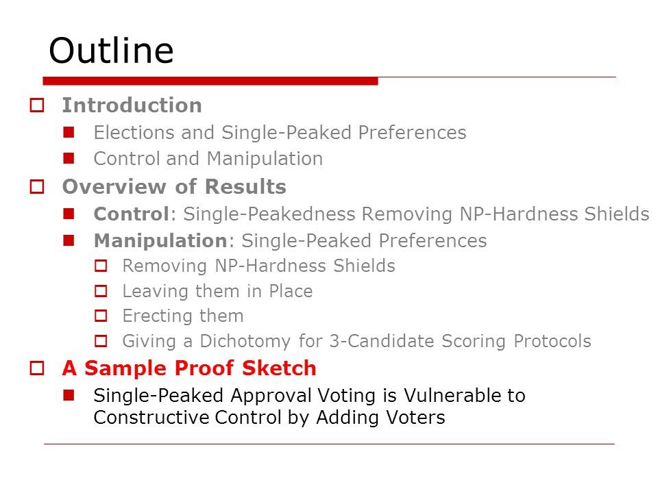 Outline  Introduction Elections and Single-Peaked Preferences Control and Manipulation  Overview of Results Control: Single-Peakedness Removing NP-Hardness Shields Manipulation: Single-Peaked Preferences  Removing NP-Hardness Shields  Leaving them in Place  Erecting them  Giving a Dichotomy for 3-Candidate Scoring Protocols  A Sample Proof Sketch Single-Peaked Approval Voting is Vulnerable to Constructive Control by Adding Voters