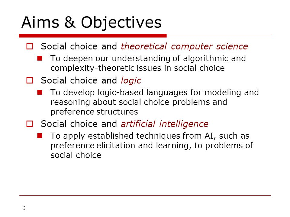 6 Aims & Objectives  Social choice and theoretical computer science To deepen our understanding of algorithmic and complexity-theoretic issues in social choice  Social choice and logic To develop logic-based languages for modeling and reasoning about social choice problems and preference structures  Social choice and artificial intelligence To apply established techniques from AI, such as preference elicitation and learning, to problems of social choice