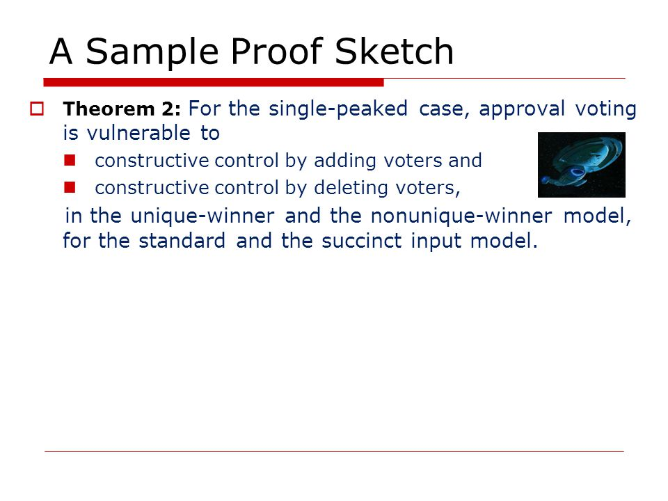 A Sample Proof Sketch  Theorem 2: For the single-peaked case, approval voting is vulnerable to constructive control by adding voters and constructive control by deleting voters, in the unique-winner and the nonunique-winner model, for the standard and the succinct input model.