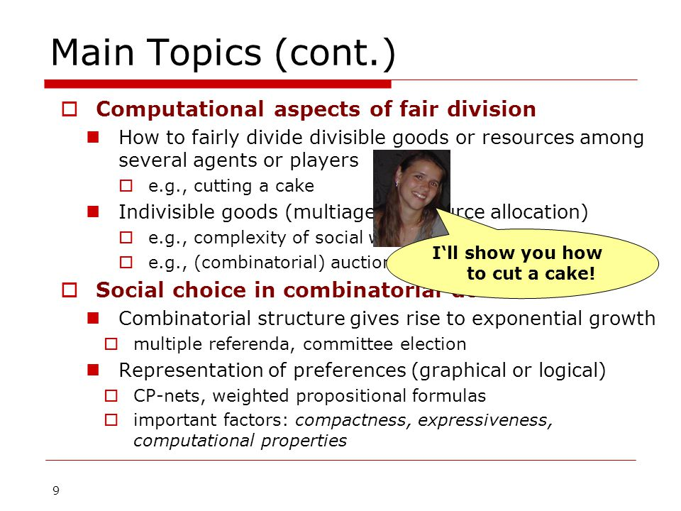 10 Main Topics (cont.)  Computational aspects of coalitional voting games Voting settings are often modeled as cooperative games  e.g., weighted voting games: compact representation Complexity of game-theoretic solution concepts  e.g., the core, the Shapley-Shubik and Banzhaf power index Manipulation and control  e.g., false identities/splitting weight, changing threshold, adding/deleting voters  Epistemic issues in social choice Incomplete preferences Elicitation of preferences  Communication complexity