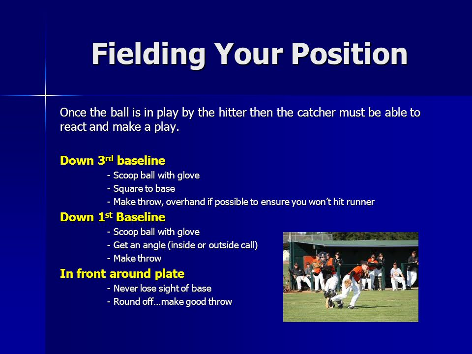 Fielding Your Position Once the ball is in play by the hitter then the catcher must be able to react and make a play.