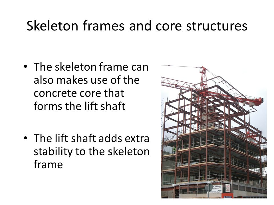 Skeleton frames and core structures The skeleton frame can also makes use of the concrete core that forms the lift shaft The lift shaft adds extra stability to the skeleton frame