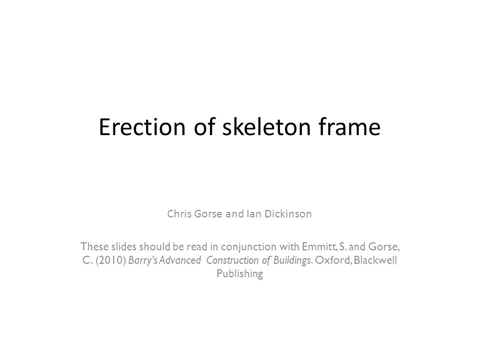 Erection of skeleton frame Chris Gorse and Ian Dickinson These slides should be read in conjunction with Emmitt, S.