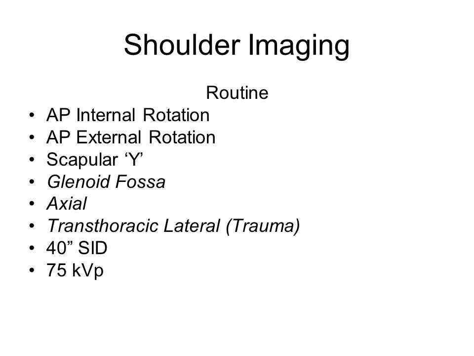 "Shoulder Imaging Routine AP Internal Rotation AP External Rotation Scapular 'Y' Glenoid Fossa Axial Transthoracic Lateral (Trauma) 40"" SID 75 kVp"