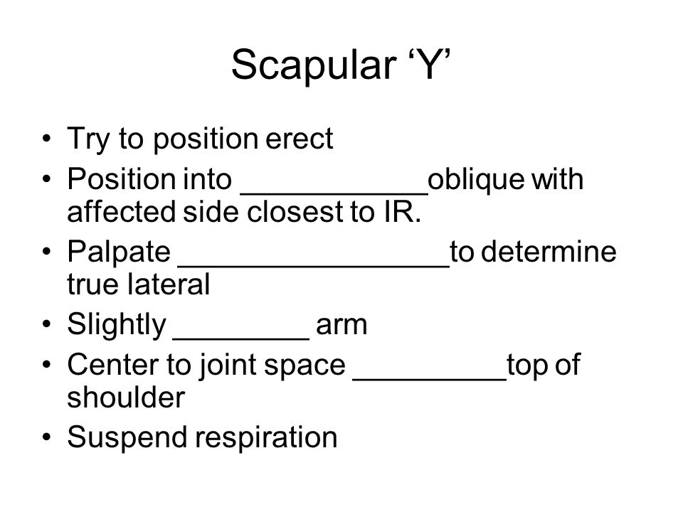 Scapular 'Y' Try to position erect Position into ___________oblique with affected side closest to IR. Palpate ________________to determine true latera