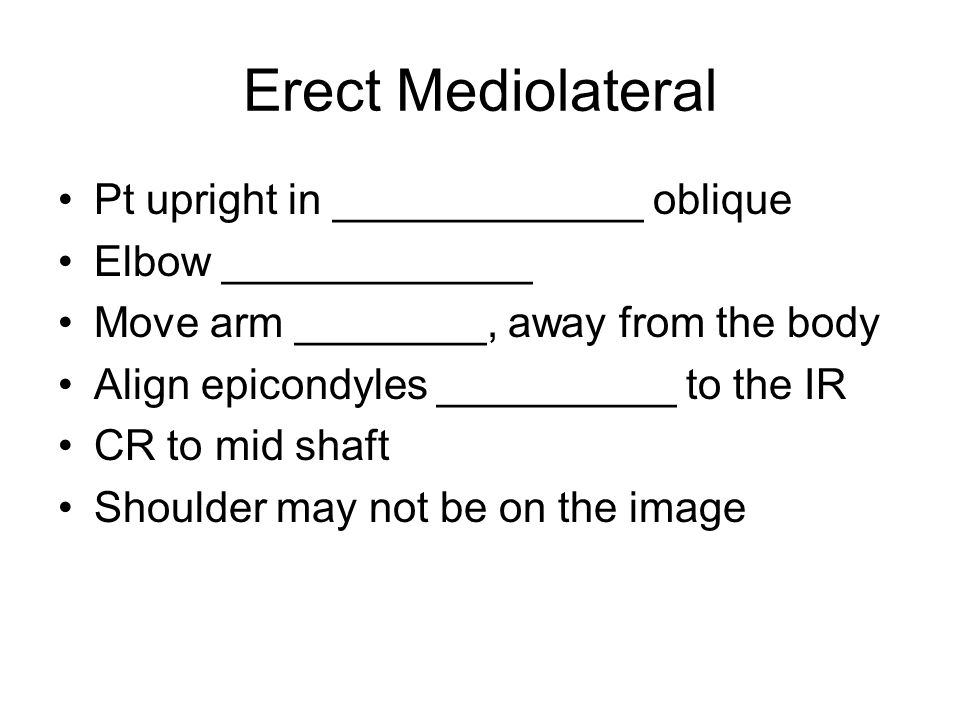 Erect Mediolateral Pt upright in _____________ oblique Elbow _____________ Move arm ________, away from the body Align epicondyles __________ to the I