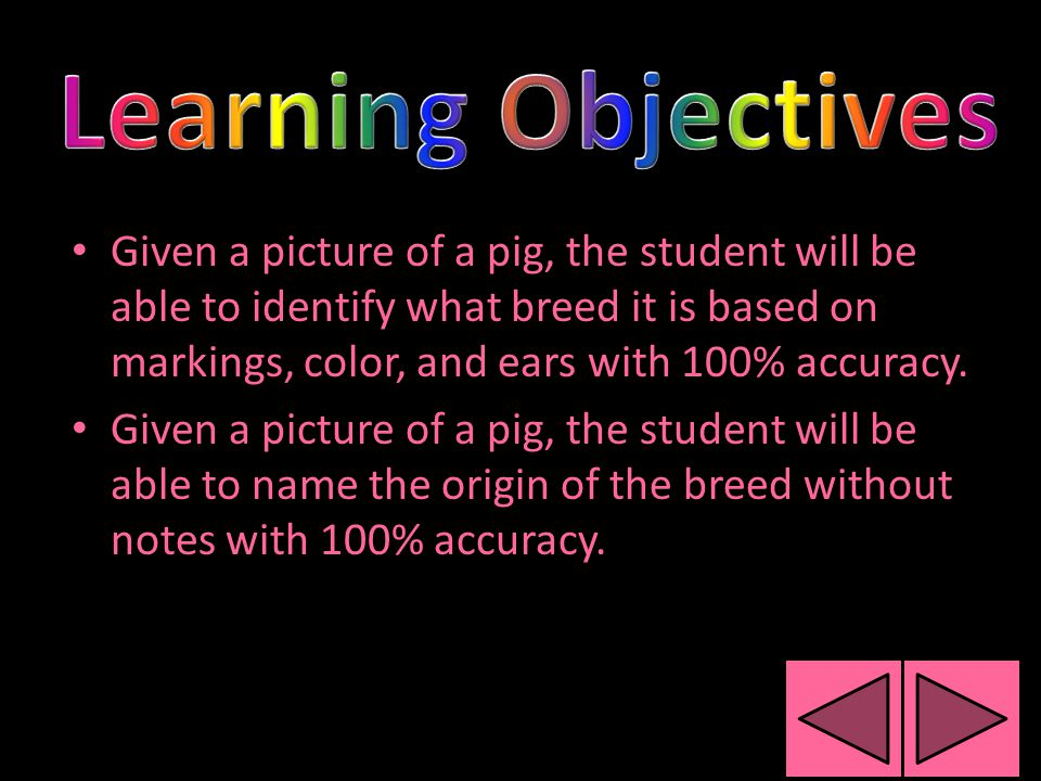 Given a picture of a pig, the student will be able to identify what breed it is based on markings, color, and ears with 100% accuracy.