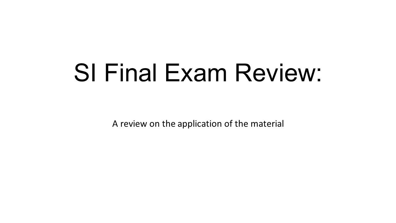 SI Final Exam Review: A review on the application of the material