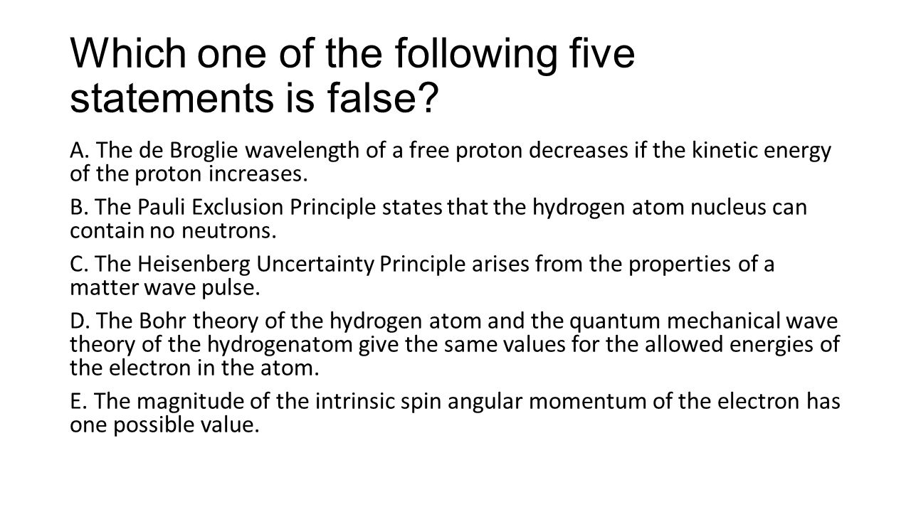Which one of the following five statements is false? A. The de Broglie wavelength of a free proton decreases if the kinetic energy of the proton incre