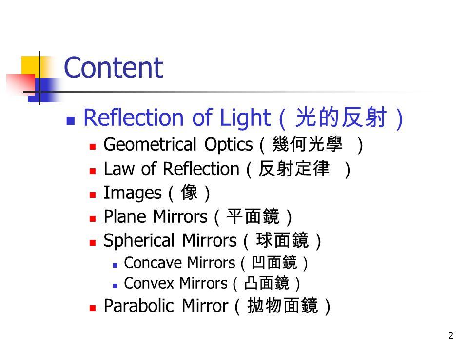 2 Content Reflection of Light (光的反射) Geometrical Optics (幾何光學 ) Law of Reflection (反射定律 ) Images (像) Plane Mirrors (平面鏡) Spherical Mirrors (球面鏡) Concave Mirrors (凹面鏡) Convex Mirrors (凸面鏡) Parabolic Mirror (拋物面鏡)
