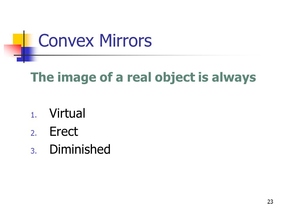 23 Convex Mirrors The image of a real object is always 1. Virtual 2. Erect 3. Diminished