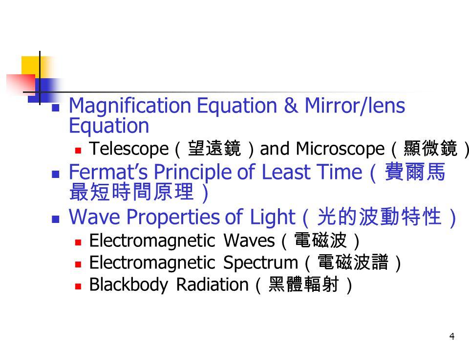 4 Magnification Equation & Mirror/lens Equation Telescope (望遠鏡) and Microscope (顯微鏡) Fermat's Principle of Least Time (費爾馬 最短時間原理) Wave Properties of Light (光的波動特性) Electromagnetic Waves (電磁波) Electromagnetic Spectrum (電磁波譜) Blackbody Radiation (黑體輻射)