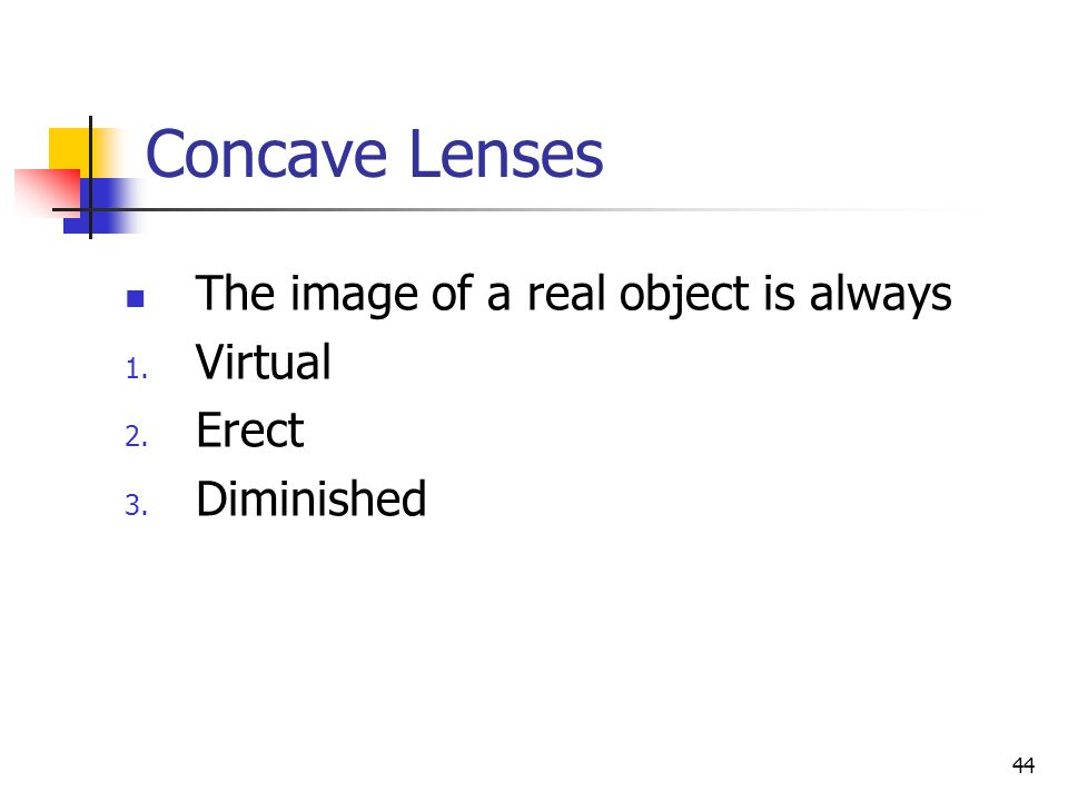 44 Concave Lenses The image of a real object is always 1. Virtual 2. Erect 3. Diminished