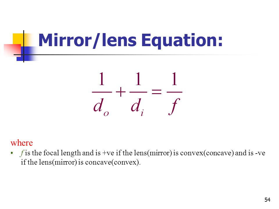 54 Mirror/lens Equation: where f is the focal length and is +ve if the lens(mirror) is convex(concave) and is -ve if the lens(mirror) is concave(convex).