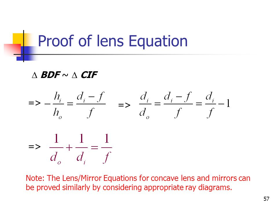 57  BDF ~  CIF => Proof of lens Equation Note: The Lens/Mirror Equations for concave lens and mirrors can be proved similarly by considering appropriate ray diagrams.