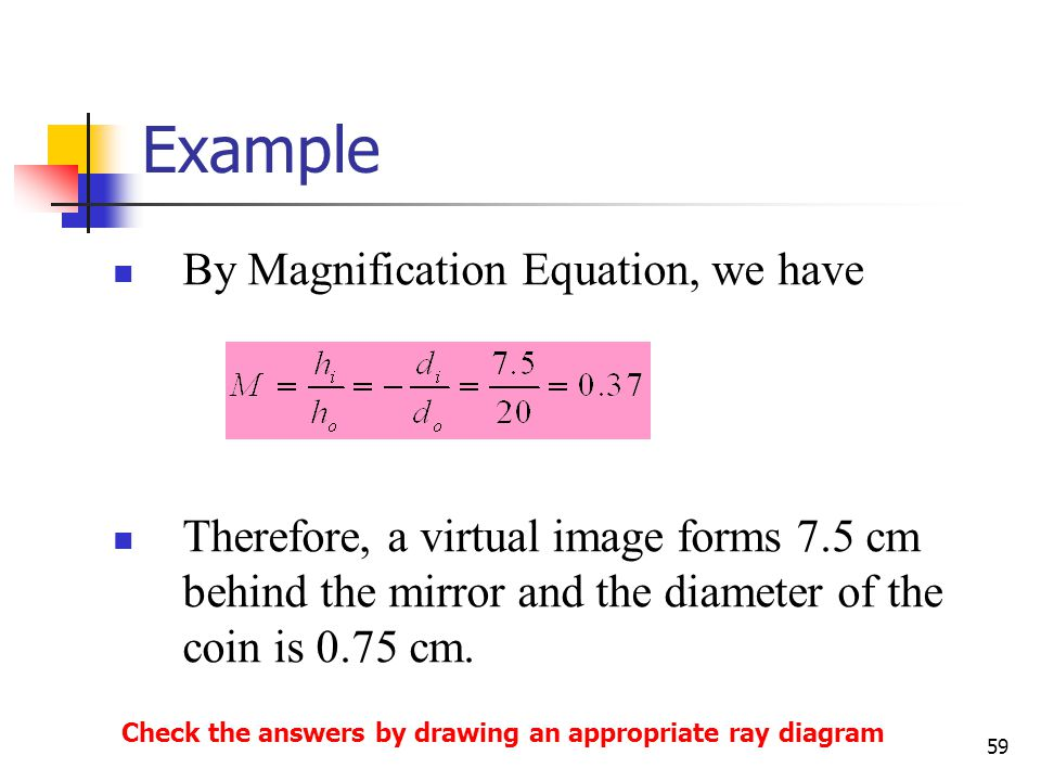 59 By Magnification Equation, we have Therefore, a virtual image forms 7.5 cm behind the mirror and the diameter of the coin is 0.75 cm.