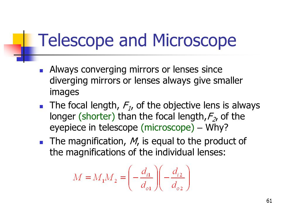 61 Telescope and Microscope Always converging mirrors or lenses since diverging mirrors or lenses always give smaller images The focal length, F 1, of the objective lens is always longer (shorter) than the focal length,F 2, of the eyepiece in telescope (microscope) – Why.