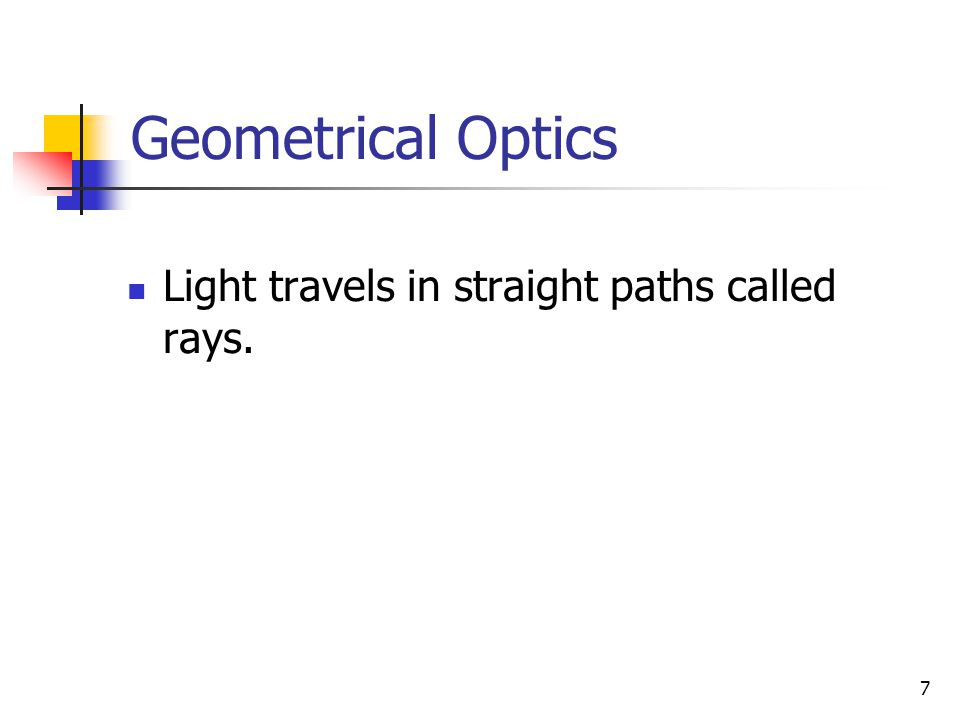 7 Geometrical Optics Light travels in straight paths called rays.