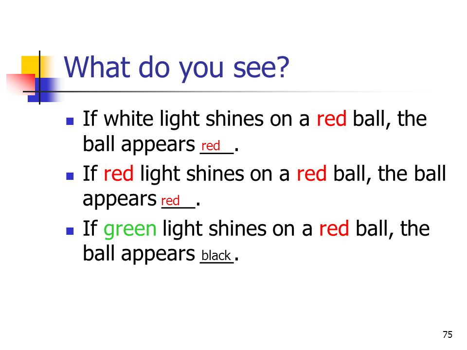 75 If white light shines on a red ball, the ball appears ___.