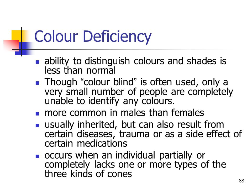 88 Colour Deficiency ability to distinguish colours and shades is less than normal Though colour blind is often used, only a very small number of people are completely unable to identify any colours.