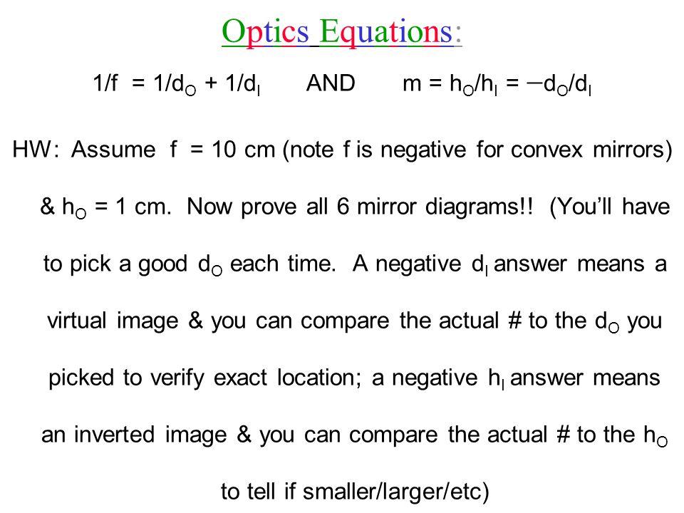Optics Equations:Optics Equations: 1/f = 1/d O + 1/d I AND m = h O /h I =  d O /d I HW: Assume f = 10 cm (note f is negative for convex mirrors) & h O = 1 cm.