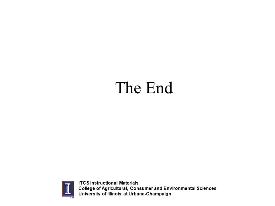 The End ITCS Instructional Materials College of Agricultural, Consumer and Environmental Sciences University of Illinois at Urbana-Champaign